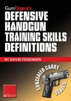 Gun Digest's Defensive Handgun Training Skills Definitions eShort - Discover the most-used terms from the world of defensive handguns. Get definitions & examples related to shooting tips, techniques, drills & skills. ebook by David Fessenden