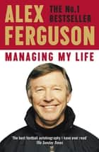 Managing My Life: My Autobiography - The first book by the legendary Manchester United manager ebook by