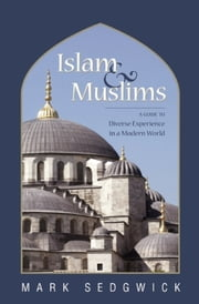 Islam & Muslims - A Guide to Diverse Experience in a Modern World ebook by Mark Sedgwick