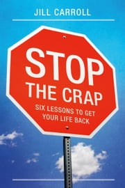 Stop the Crap - Six Lessons to Get Your Life Back ebook by Jill Carroll