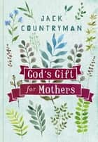 God's Gift for Mothers ebook by Jack Countryman