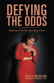 "Defying the Odds - ""Refusing to Give Up"" When Life Gets Hard ebook by Sherman E. Tate, Tracy Lynn Roland"