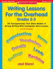 Writing Lessons for the Overhead: Grades 2-3: 20 Transparencies That Show Models of Strong Writing With Companion Mini-Lessons ebook by Schaefer, Lola M.