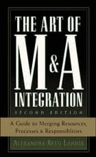 The Art of M&A Integration 2nd Ed - A Guide to Merging Resources, Processes,and Responsibilties ebook by Alexandra Reed Lajoux