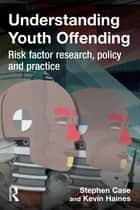 Understanding Youth Offending ebook by Stephen Case,Kevin Haines