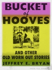 Bucket of Hooves and Other Old Worn Out Stories ebook by Jeffrey E. Bryan