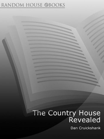 The Country House Revealed - A Secret History of the British Ancestral Home eBook by Dan Cruickshank