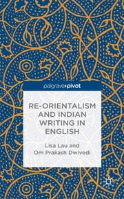 Re-Orientalism and Indian Writing in English ebook by Lisa Lau,Om Prakash Dwivedi