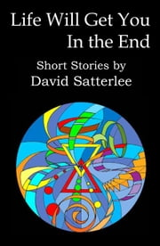 Life Will Get You in the End: Short Stories by David Satterlee ebook by David Satterlee