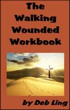 The Walking Wounded Workbook ebook by Deb Ling