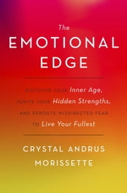 The Emotional Edge - Discover Your Inner Age, Ignite Your Hidden Strengths, and Reroute Misdirected Fear to Live Your Fullest ebook by Crystal Andrus Morissette