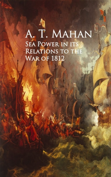 Sea Power in its Relations to the War of 1812 ebook by A. T.  Mahan