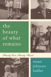 The Beauty of What Remains - Family Lost, Family Found ebook by Susan Hadler