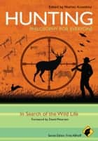 Hunting - Philosophy for Everyone - In Search of the Wild Life ebook by Fritz Allhoff, Nathan Kowalsky, David Petersen
