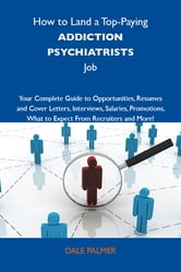 How to Land a Top-Paying Addiction psychiatrists Job: Your Complete Guide to Opportunities, Resumes and Cover Letters, Interviews, Salaries, Promotions, What to Expect From Recruiters and More ebook by Palmer Dale