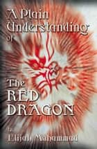 A Plain Understanding Of The Red Dragon ebook by Elijah Muhammad
