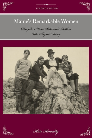 Maine's Remarkable Women - Daughters, Wives, Sisters, and Mothers Who Shaped History ebook by Kate Kennedy