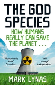 The God Species: How Humans Really Can Save the Planet... ebook by Mark Lynas