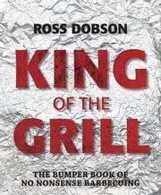 King of the Grill - The bumper book of no nonsense barbecuing ebook by Ross Dobson
