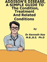 Addison's Disease, A Simple Guide To The Condition, Treatment And Related Conditions ebook by Kenneth Kee