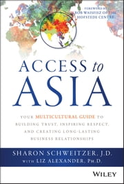 Access to Asia - Your Multicultural Guide to Building Trust, Inspiring Respect, and Creating Long-Lasting Business Relationships ebook by Sharon Schweitzer,Liz Alexander,Bob Waisfisz