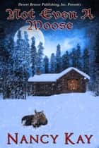 Not Even A Moose ebook by Nancy Kay