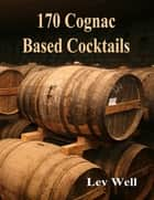 170 Cognac Based Cocktails ebook by Lev Well
