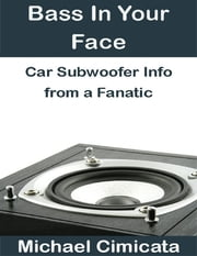 Bass In Your Face: Car Subwoofer Info from a Fanatic ebook by Michael Cimicata