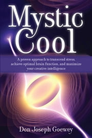 Mystic Cool - A proven approach to transcend stress, achieve optimal brain function, and maximize your creative intelligence. ebook by Don Joseph Goewey