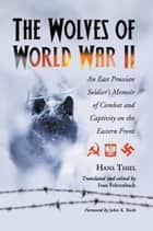The Wolves of World War II: An East Prussian Soldier's Memoir of Combat and Captivity on the Eastern Front ebook by Hans Thiel,  Ivan Fehrenbach
