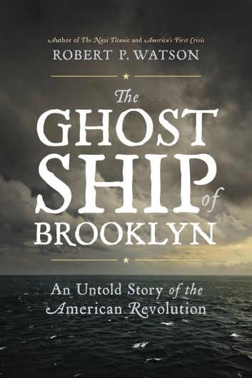 The Ghost Ship of Brooklyn - An Untold Story of the American Revolution ebook by Robert P. Watson