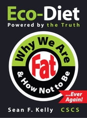 Why We Are Fat and How Not To Be, Ever Again! - The Eco-Diet and Fitness Plan ebook by Sean F Kelly