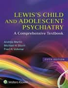 Lewis's Child and Adolescent Psychiatry - A Comprehensive Textbook ebook by Andrés Martin, Fred R. Volkmar, Michael H. Bloch