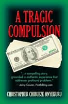 A TRAGIC COMPULSION ebook by Christopher Chibueze Onyekuru
