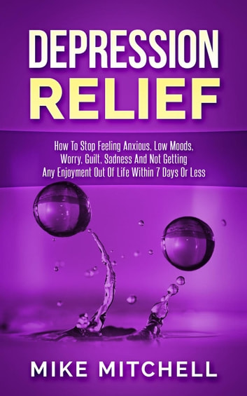 Depression Relief How To Stop Feeling Anxious, Low Moods, Worry, Guilt,  Sadness And Not Getting Any Enjoyment Out Of Life Within 7 Days Or Less