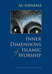 Inner Dimensions of Islamic Worship ebook by Imam al-Ghazali,Muhtar Holland