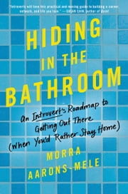 Hiding in the Bathroom - An Introvert's Roadmap to Getting Out There (When You'd Rather Stay Home) ebook by Morra Aarons-Mele