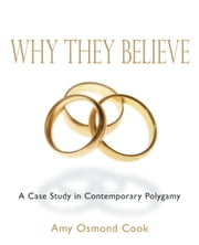 Why They Believe - A Case Study in Contemporary Polygamy ebook by Amy Cook, Ph.D.