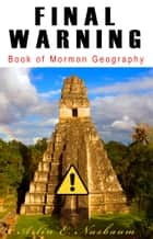 FINAL WARNING: Book of Mormon Geography: Theorists & Modelers Stop Fighting Against Zion! ebook by Arlin E Nusbaum