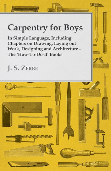 Carpentry for Boys - In Simple Language, Including Chapters on Drawing, Laying out Work, Designing and Architecture - The 'How-To-Do-It' Books ebook by J. S. Zerbe