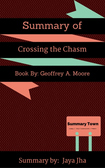 Summary of Crossing the Chasm - Book By: Geoffrey A. Moore ebook by Jaya Jha