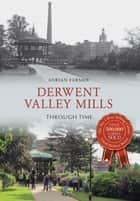 Derwent Valley Mills Through Time ebook by Adrian Farmer