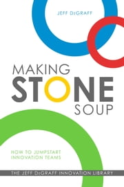 Making Stone Soup - How to Jumpstart Innovation Teams ebook by Jeff DeGraff