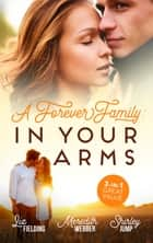 A Forever Family - In Your Arms/The Last Woman He'd Ever Date/A Forever Family for the Army Doc/One Day to Find a Husband ebook by Liz Fielding, Meredith Webber, Shirley Jump