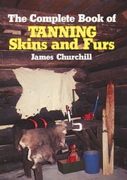 The Complete Book of Tanning Skins & Furs ebook by James Churchill