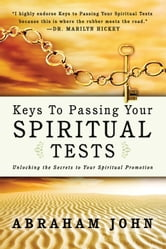 Keys to Passing Your Spiritual Test: Unlocking the Secrets to Your Spiritual Promotion ebook by Abraham John