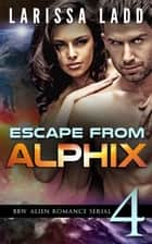 Escape from Alphix Part 4 - Escape from Alphix, #4 ebook by Larissa Ladd