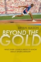 Beyond the Gold - What Every Church Needs to Know About Sports Ministry ebook by Bryan Mason