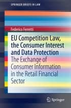 EU Competition Law, the Consumer Interest and Data Protection - The Exchange of Consumer Information in the Retail Financial Sector ebook by Federico Ferretti