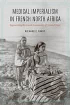 Medical Imperialism in French North Africa - Regenerating the Jewish Community of Colonial Tunis ebook by Richard C. Parks